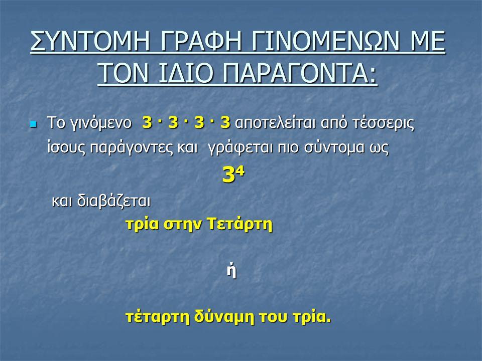 ΣΥΝΤΟΜΗ ΓΡΑΦΗ ΓΙΝΟΜΕΝΩΝ ΜΕ ΤΟΝ ΙΔΙΟ ΠΑΡΑΓΟΝΤΑ: Το γινόμενο 3 ∙ 3 ∙ 3 ∙ 3 αποτελείται από τέσσερις Το γινόμενο 3 ∙ 3 ∙ 3 ∙ 3 αποτελείται από τέσσερις ίσους παράγοντες και γράφεται πιο σύντομα ως 3 4 και διαβάζεται και διαβάζεται τρία στην Τετάρτη ή τέταρτη δύναμη του τρία.