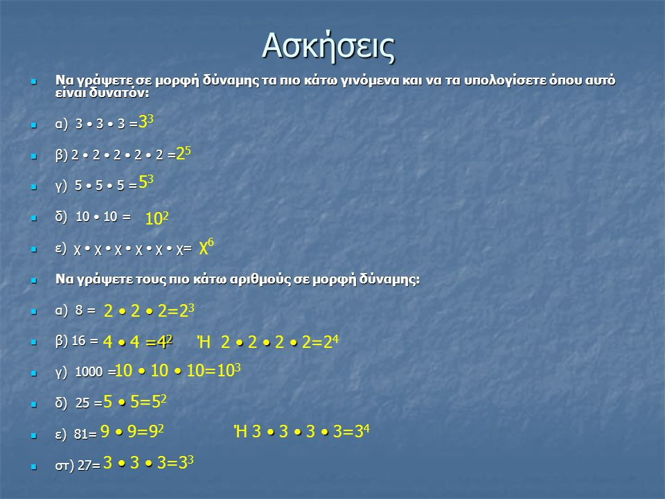 Ασκήσεις Να γράψετε σε μορφή δύναμης τα πιο κάτω γινόμενα και να τα υπολογίσετε όπου αυτό είναι δυνατόν: Να γράψετε σε μορφή δύναμης τα πιο κάτω γινόμενα και να τα υπολογίσετε όπου αυτό είναι δυνατόν: α) 3 3 3 = α) 3 3 3 = β) 2 2 2 2 2 = β) 2 2 2 2 2 = γ) 5 5 5 = γ) 5 5 5 = δ) 10 10 = δ) 10 10 = ε) χ χ χ χ χ χ= ε) χ χ χ χ χ χ= Να γράψετε τους πιο κάτω αριθμούς σε μορφή δύναμης: Να γράψετε τους πιο κάτω αριθμούς σε μορφή δύναμης: α) 8 = α) 8 = β) 16 = β) 16 = γ) 1000 = γ) 1000 = δ) 25 = δ) 25 = ε) 81= ε) 81= στ) 27= στ) 27= 3 2525 5353 10 2 χ6χ6 2 2 2=2 3 =4 2 4 4 =4 2 10 10 10=10 3 5 5=5 2 9 9=9 2 3 3 3=3 3 Ή 2 2 2 2=2 4 Ή 3 3 3 3=3 4