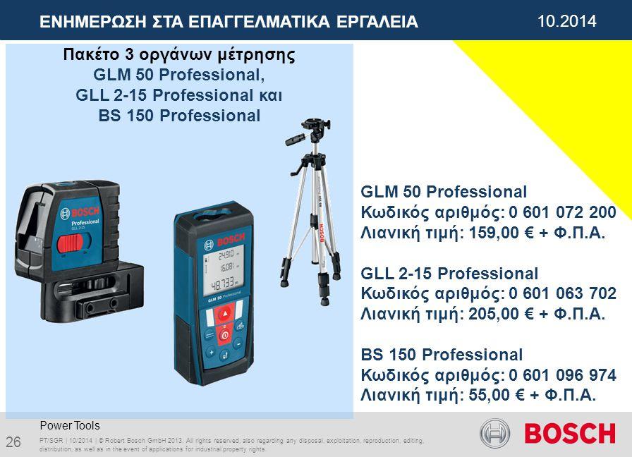 01.2012 ΕΝΗΜΕΡΩΣΗ ΣΤΑ ΕΠΑΓΓΕΛΜΑΤΙΚΑ ΕΡΓΑΛΕΙΑ 10.2014 Πακέτο 3 οργάνων μέτρησης GLM 50 Professional, GLL 2-15 Professional και BS 150 Professional PT/SGR | 10/2014 | © Robert Bosch GmbH 2013.