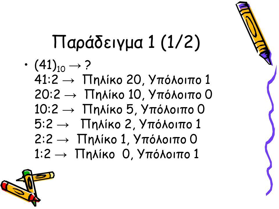 Παράδειγμα 1 (1/2) (41) 10 → ? 41:2 → Πηλίκο 20, Υπόλοιπο 1 20:2 → Πηλίκο 10, Υπόλοιπο 0 10:2 → Πηλίκο 5, Υπόλοιπο 0 5:2 → Πηλίκο 2, Υπόλοιπο 1 2:2 →