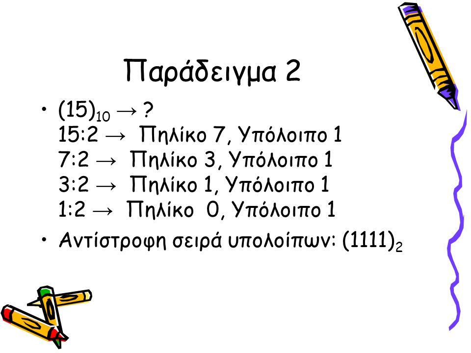 Παράδειγμα 2 (15) 10 → ? 15:2 → Πηλίκο 7, Υπόλοιπο 1 7:2 → Πηλίκο 3, Υπόλοιπο 1 3:2 → Πηλίκο 1, Υπόλοιπο 1 1:2 → Πηλίκο 0, Υπόλοιπο 1 Αντίστροφη σειρά