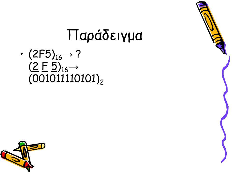 Παράδειγμα (2F5) 16 → ? (2 F 5) 16 → (001011110101) 2