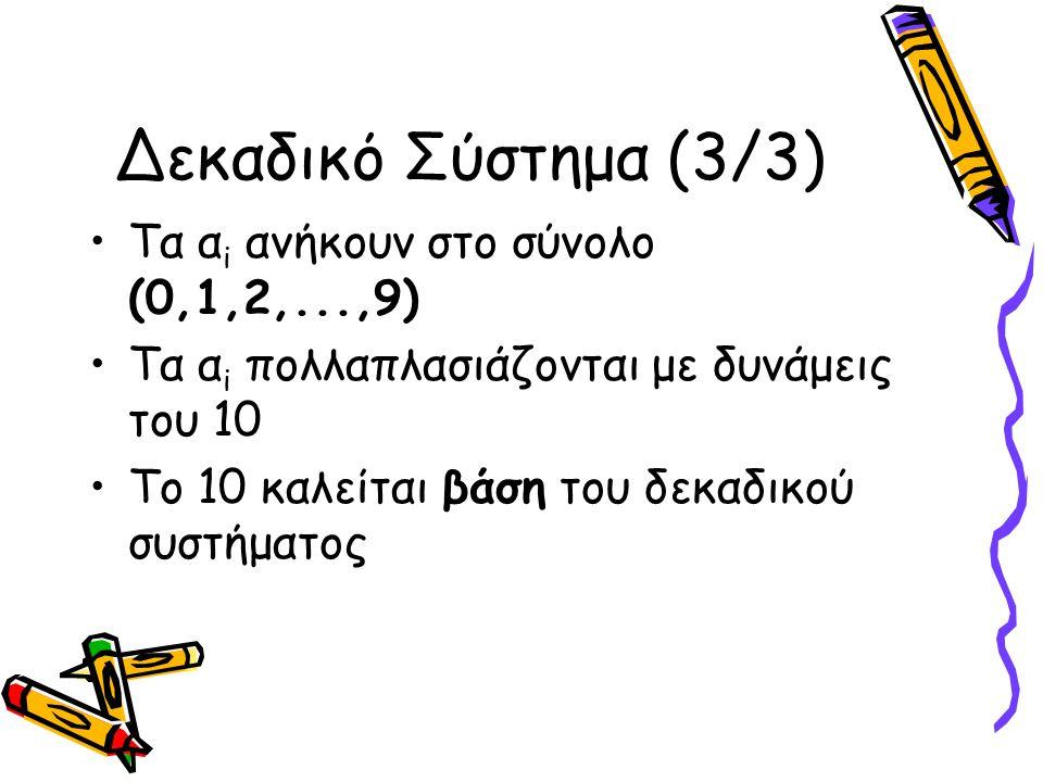 Δεκαδικό Σύστημα (3/3) Τα α i ανήκουν στο σύνολο (0,1,2,...,9) Τα α i πολλαπλασιάζονται με δυνάμεις του 10 Το 10 καλείται βάση του δεκαδικού συστήματο