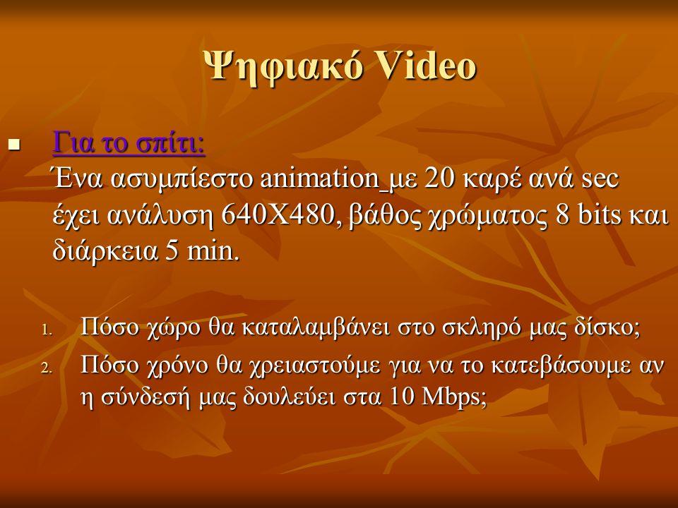 Ψηφιακό Video Για το σπίτι: Ένα ασυμπίεστο animation με 20 καρέ ανά sec έχει ανάλυση 640Χ480, βάθος χρώματος 8 bits και διάρκεια 5 min. Για το σπίτι: