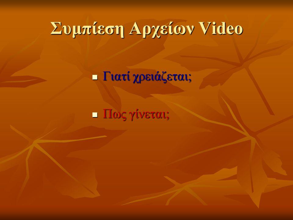 Συμπίεση Αρχείων Video Γιατί χρειάζεται; Γιατί χρειάζεται; Πως γίνεται; Πως γίνεται;