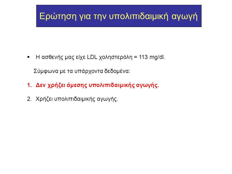 Ερώτηση για την υπολιπιδαιμική αγωγή  H ασθενής μας είχε LDL χοληστερόλη = 113 mg/dl. Σύμφωνα με τα υπάρχοντα δεδομένα: 1.Δεν χρήζει άμεσης υπολιπιδα