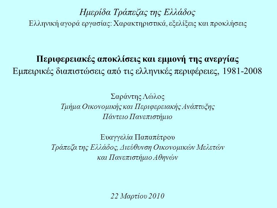 Ημερίδα Τράπεζας της Ελλάδος Ελληνική αγορά εργασίας: Χαρακτηριστικά, εξελίξεις και προκλήσεις Περιφερειακές αποκλίσεις και εμμονή της ανεργίας Εμπειρικές διαπιστώσεις από τις ελληνικές περιφέρειες, 1981-2008 Σαράντης Λώλος Τμήμα Οικονομικής και Περιφερειακής Ανάπτυξης Πάντειο Πανεπιστήμιο Ευαγγελία Παπαπέτρου Τράπεζα της Ελλάδος, Διεύθυνση Οικονομικών Μελετών και Πανεπιστήμιο Αθηνών 22 Μαρτίου 2010
