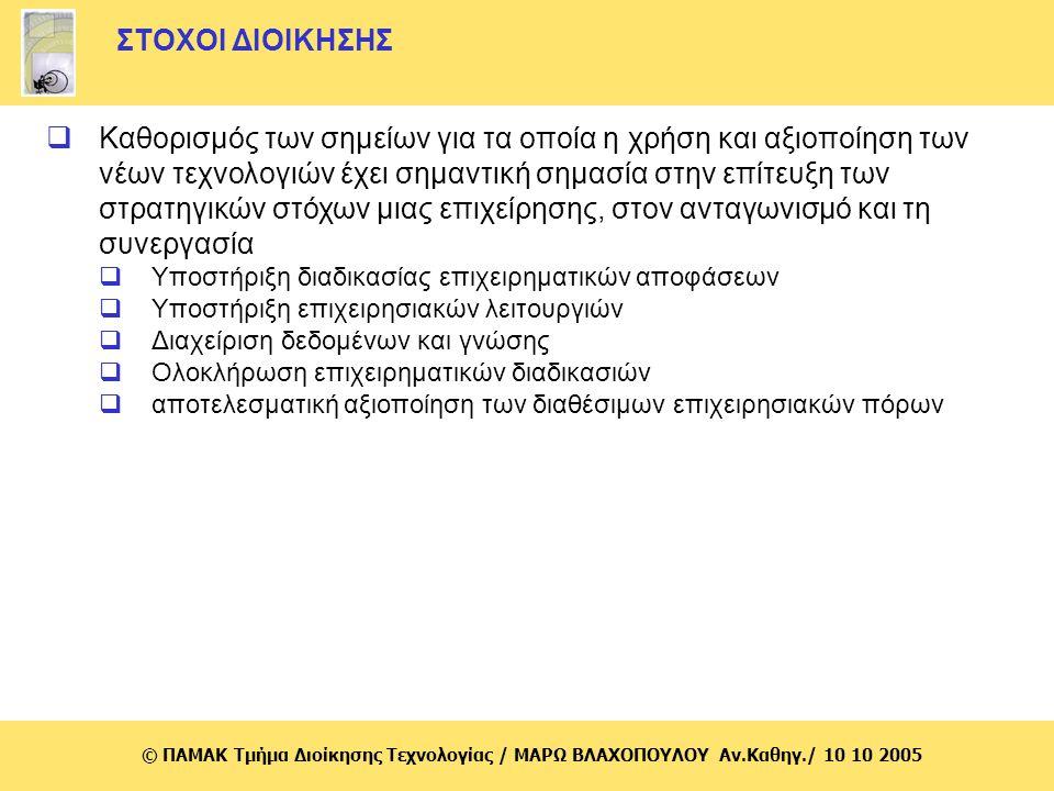 © ΠΑΜΑΚ Τμήμα Διοίκησης Τεχνολογίας / MΑΡΩ ΒΛΑΧΟΠΟΥΛΟΥ Αν.Καθηγ./ 10 10 2005 Θέματα που απασχολούν τις επιχειρήσεις κατά την εφαρμογή των νέων τεχνολογιών πληροφορικής (1) Καθορισμός αναγκαίων προϋποθέσεων (Υποδομή, κόστος και χρόνος υλοποίησης, ανθρώπινο δυναμικό) Καθορισμός ακολουθητέας στρατηγικής και στόχων Ανασχεδιασμός/αναδιοργάνωση της επιχειρηματικής δράσης και διαδικασιών Διαφοροποίηση αναγκών και ετοιμότητας ανά κλάδο
