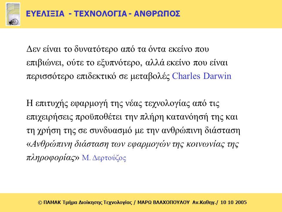 © ΠΑΜΑΚ Τμήμα Διοίκησης Τεχνολογίας / MΑΡΩ ΒΛΑΧΟΠΟΥΛΟΥ Αν.Καθηγ./ 10 10 2005 Kοινωνία της πληροφορίας : Κίνδυνοι Δημιουργία ανισοτήτων μεταξύ ομάδων και μεταξύ χωρών Έλλειψη υποδομών πληροφορικής και τηλεπικοινωνιών Ανάγκη για την ανάπτυξη δεξιοτήτων Μεταβολές στις εργασιακές σχέσεις (κίνδυνος της μίξης ελεύθερου και εργασιακού χρόνου) Πολιτιστικές και πολιτισμικές προεκτάσεις με αποτέλεσμα την περιθωριοποίηση μικρών πολιτισμών Ηθικές διαστάσεις-διεύρυνση περιθωρίων εγκληματικών δραστηριοτήτων  Δημιουργία ανισοτήτων μεταξύ ομάδων και μεταξύ χωρών  Έλλειψη υποδομών πληροφορικής και τηλεπικοινωνιών  Ανάγκη για την ανάπτυξη δεξιοτήτων  Μεταβολές στις εργασιακές σχέσεις (κίνδυνος της μίξης ελεύθερου και εργασιακού χρόνου)  Πολιτιστικές και πολιτισμικές προεκτάσεις με αποτέλεσμα την περιθωριοποίηση μικρών πολιτισμών  Ηθικές διαστάσεις-διεύρυνση περιθωρίων εγκληματικών δραστηριοτήτων