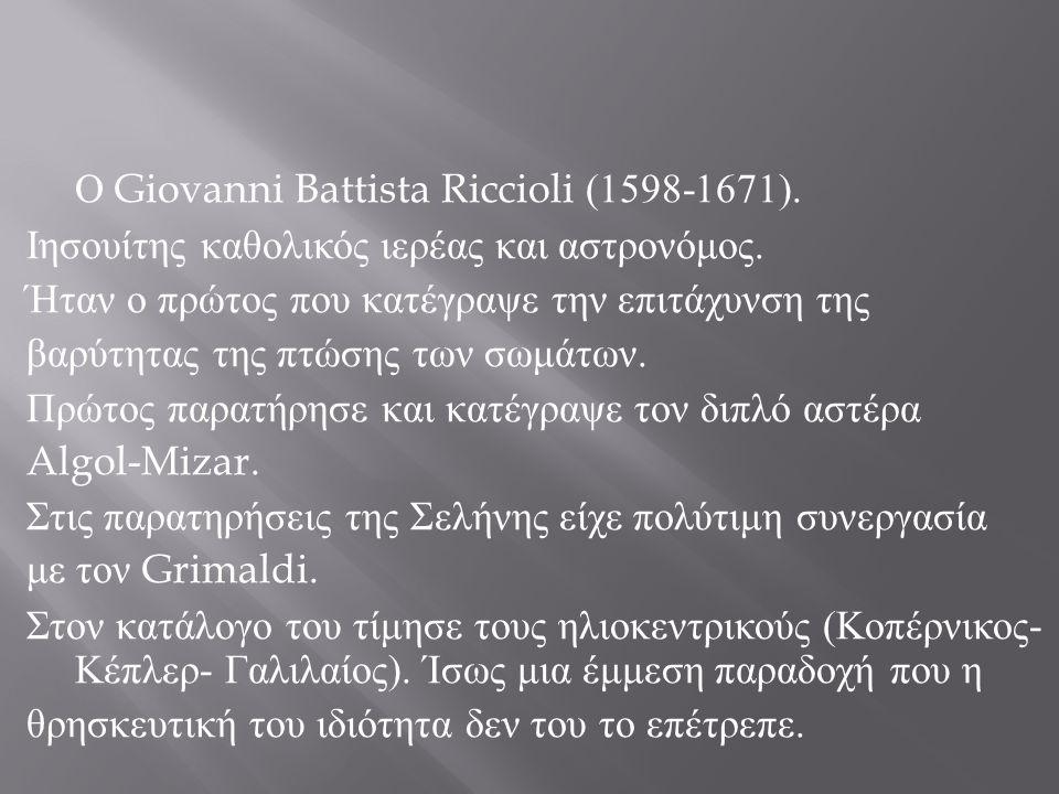 Ο Giovanni Battista Riccioli (1598-1671). Ιησουίτης καθολικός ιερέας και αστρονόμος. Ήταν ο πρώτος που κατέγραψε την επιτάχυνση της βαρύτητας της πτώσ