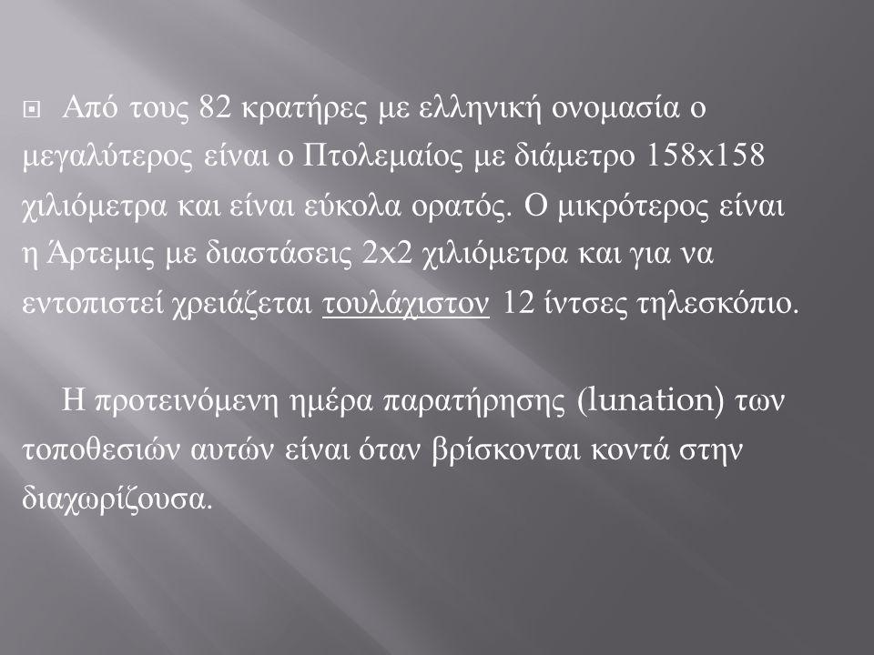  Από τους 82 κρατήρες με ελληνική ονομασία ο μεγαλύτερος είναι ο Πτολεμαίος με διάμετρο 158x158 χιλιόμετρα και είναι εύκολα ορατός. Ο μικρότερος είνα