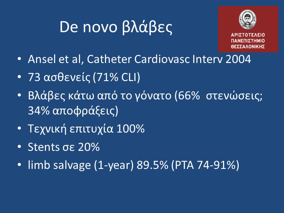 De novo βλάβες Ansel et al, Catheter Cardiovasc Interv 2004 73 ασθενείς (71% CLI) Βλάβες κάτω από το γόνατο (66% στενώσεις; 34% αποφράξεις) Τεχνική επιτυχία 100% Stents σε 20% limb salvage (1-year) 89.5% (PTA 74-91%)