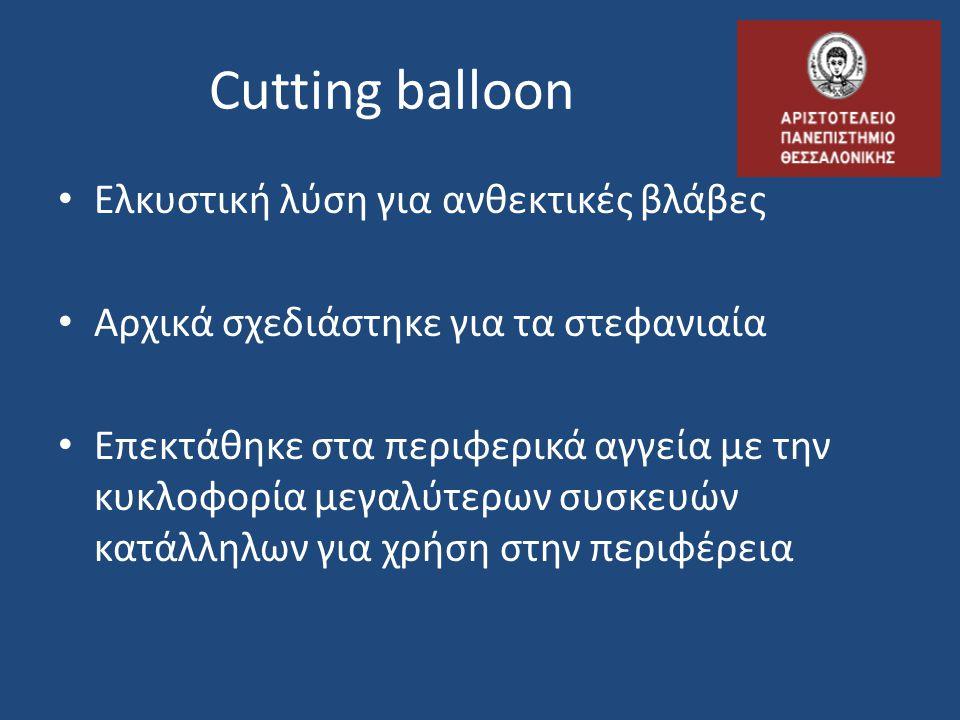 Cutting balloon Ελκυστική λύση για ανθεκτικές βλάβες Αρχικά σχεδιάστηκε για τα στεφανιαία Επεκτάθηκε στα περιφερικά αγγεία με την κυκλοφορία μεγαλύτερων συσκευών κατάλληλων για χρήση στην περιφέρεια