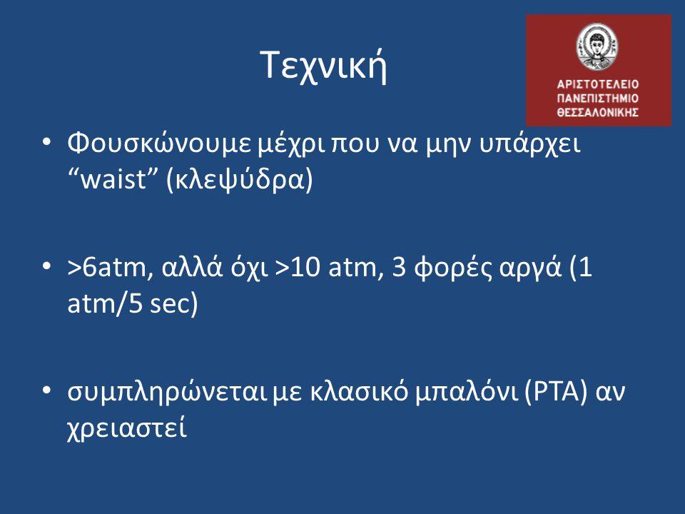 Τεχνική Φουσκώνoυμε μέχρι που να μην υπάρχει waist (κλεψύδρα) >6atm, αλλά όχι >10 atm, 3 φορές αργά (1 atm/5 sec) συμπληρώνεται με κλασικό μπαλόνι (PTA) αν χρειαστεί