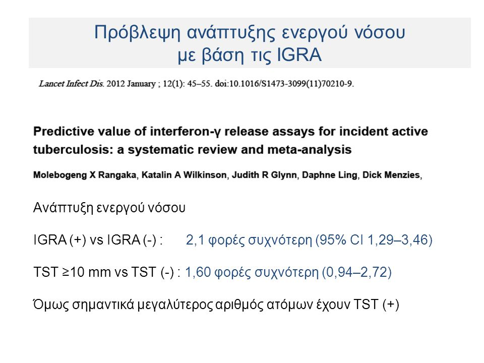 Ανάπτυξη ενεργού νόσου IGRA (+) vs IGRA (-) : 2,1 φορές συχνότερη (95% CI 1,29–3,46) TST ≥10 mm vs TST (-) : 1,60 φορές συχνότερη (0,94–2,72) Όμως σημαντικά μεγαλύτερος αριθμός ατόμων έχουν TST (+) Πρόβλεψη ανάπτυξης ενεργού νόσου με βάση τις IGRA