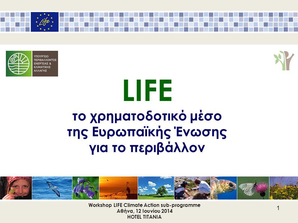 Workshop LIFE Climate Action sub-programme Αθήνα, 12 Ιουνίου 2014 HOTEL TITANIA 2 ΤΟ ΠΡΟΓΡΑΜΜΑ LIFE Μέσω του LIFE χρηματοδοτούνται έργα με ευρωπαϊκή προστιθέμενη αξία για τα κράτη - μέλη, έργα καινοτομίας, επίδειξης & βέλτιστης πρακτικής.