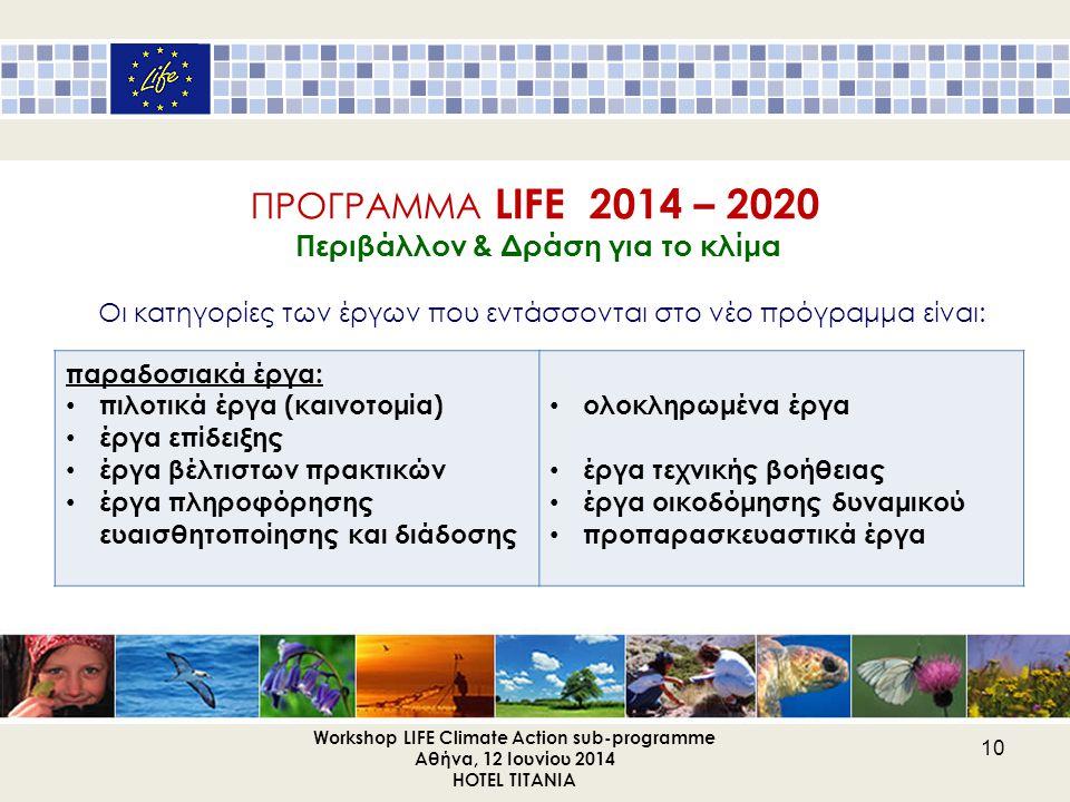ΠΡΟΓΡΑΜΜΑ LIFE 2014 – 2020 Περιβάλλον & Δράση για το κλίμα Οι κατηγορίες των έργων που εντάσσονται στο νέο πρόγραμμα είναι: Workshop LIFE Climate Acti