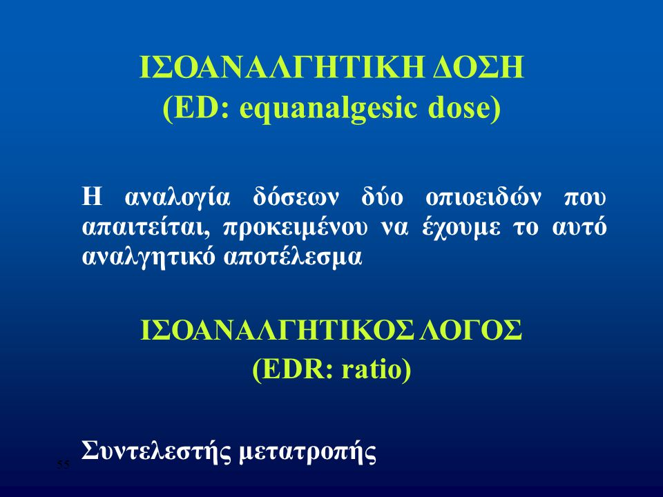 55 ΙΣΟΑΝΑΛΓΗΤΙΚΗ ΔΟΣΗ (ED: equanalgesic dose) Η αναλογία δόσεων δύο οπιοειδών που απαιτείται, προκειμένου να έχουμε το αυτό αναλγητικό αποτέλεσμα ΙΣΟΑ