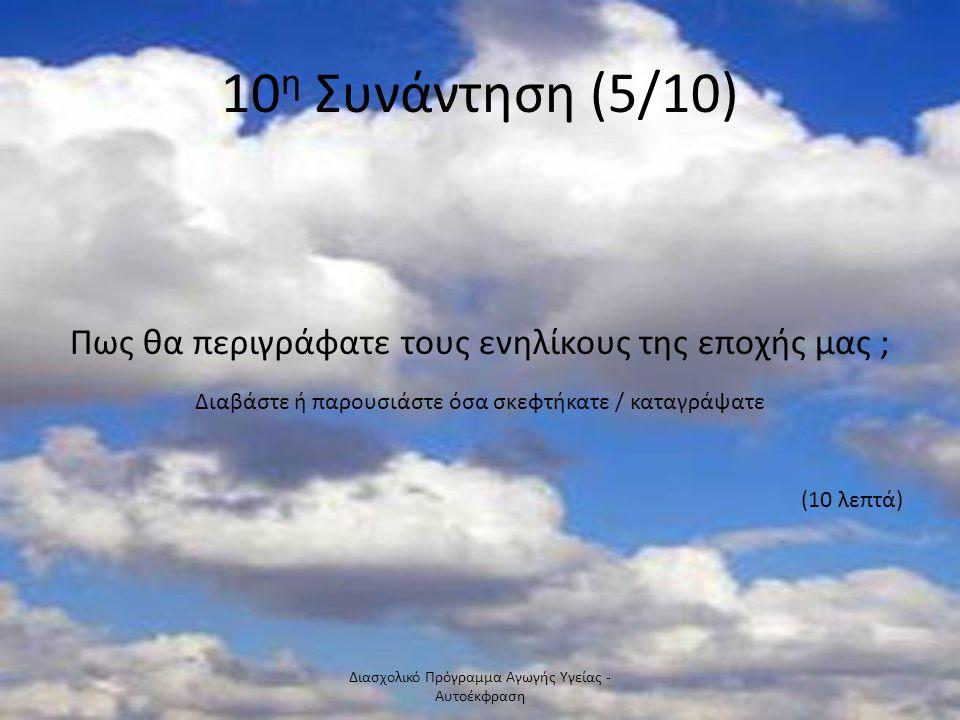 10 η Συνάντηση (5/10) Πως θα περιγράφατε τους ενηλίκους της εποχής μας ; Διαβάστε ή παρουσιάστε όσα σκεφτήκατε / καταγράψατε (10 λεπτά). Διασχολικό Πρ