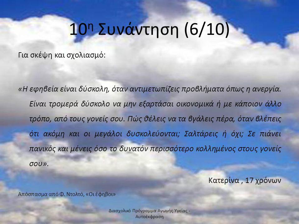 10 η Συνάντηση (6/10) Για σκέψη και σχολιασμό: «Η εφηβεία είναι δύσκολη, όταν αντιμετωπίζεις προβλήματα όπως η ανεργία. Είναι τρομερά δύσκολο να μην ε