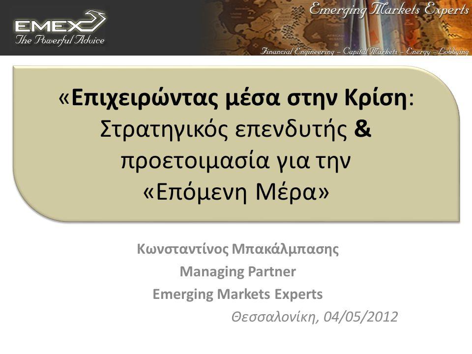 «Επιχειρώντας μέσα στην Κρίση: Στρατηγικός επενδυτής & προετοιμασία για την «Επόμενη Μέρα» Κωνσταντίνος Μπακάλμπασης Managing Partner Emerging Markets Experts Θεσσαλονίκη, 04/05/2012