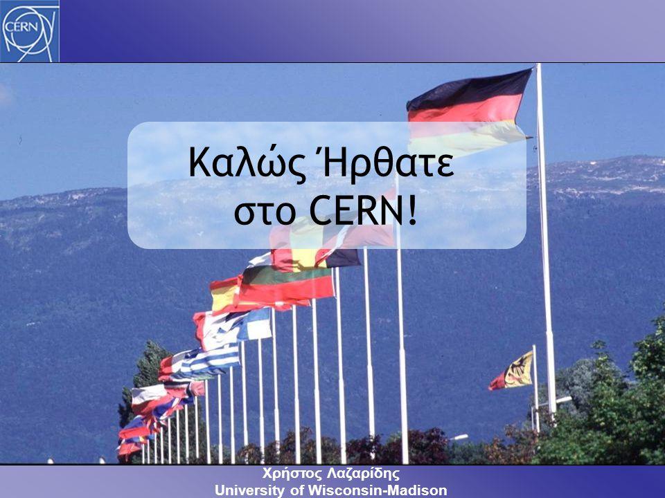 Καλώς Ήρθατε στο CERN! Χρήστος Λαζαρίδης University of Wisconsin-Madison