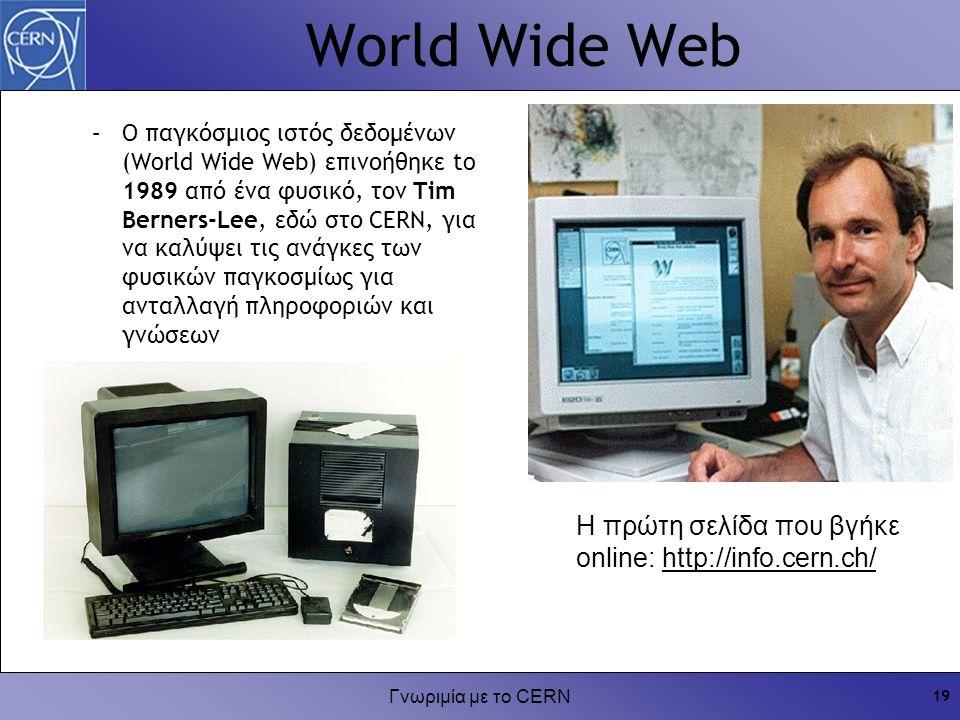 Γνωριμία με το CERN 19 World Wide Web Η πρώτη σελίδα που βγήκε online: http://info.cern.ch/ –Ο παγκόσμιος ιστός δεδομένων (World Wide Web) επινοήθηκε