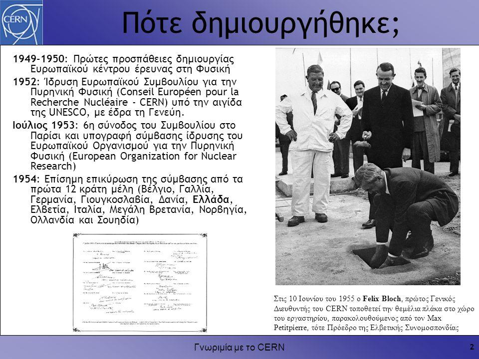 Γνωριμία με το CERN 2 Πότε δημιουργήθηκε; 1949-1950: Πρώτες προσπάθειες δημιουργίας Ευρωπαϊκού κέντρου έρευνας στη Φυσική 1952: Ίδρυση Ευρωπαϊκού Συμβ