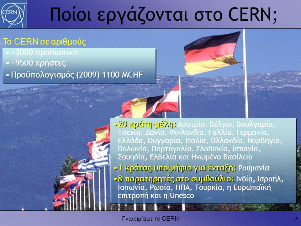 Γνωριμία με το CERN 4 Το CERN σε αριθμούς ~3000 προσωπικό ~9500 χρήστες Προϋπολογισμός (2009) 1100 MCHF ~3000 προσωπικό ~9500 χρήστες Προϋπολογισμός (