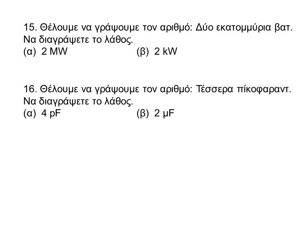 15. Θέλουμε να γράψουμε τον αριθμό: Δύο εκατομμύρια βατ. Να διαγράψετε το λάθος. (α) 2 ΜW(β) 2 kW 16. Θέλουμε να γράψουμε τον αριθμό: Τέσσερα πίκοφαρα