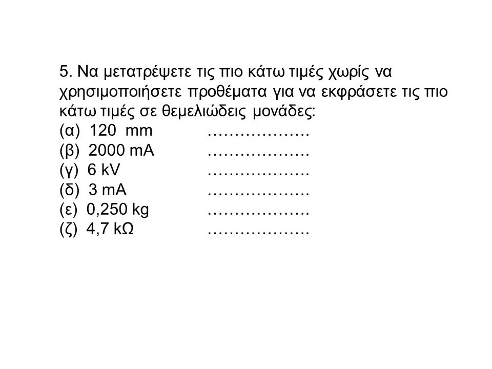 5. Να μετατρέψετε τις πιο κάτω τιμές χωρίς να χρησιμοποιήσετε προθέματα για να εκφράσετε τις πιο κάτω τιμές σε θεμελιώδεις μονάδες: (α) 120 mm……………….