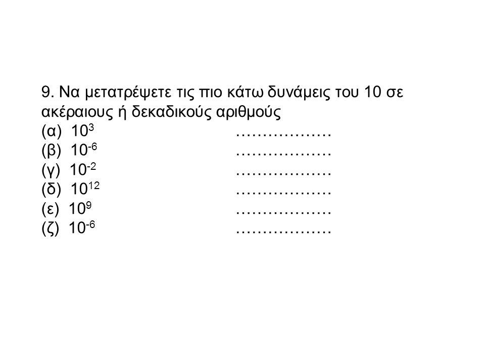 9. Να μετατρέψετε τις πιο κάτω δυνάμεις του 10 σε ακέραιους ή δεκαδικούς αριθμούς (α) 10 3 ……………… (β) 10 -6 ……………… (γ) 10 -2 ……………… (δ) 10 12 ……………… (