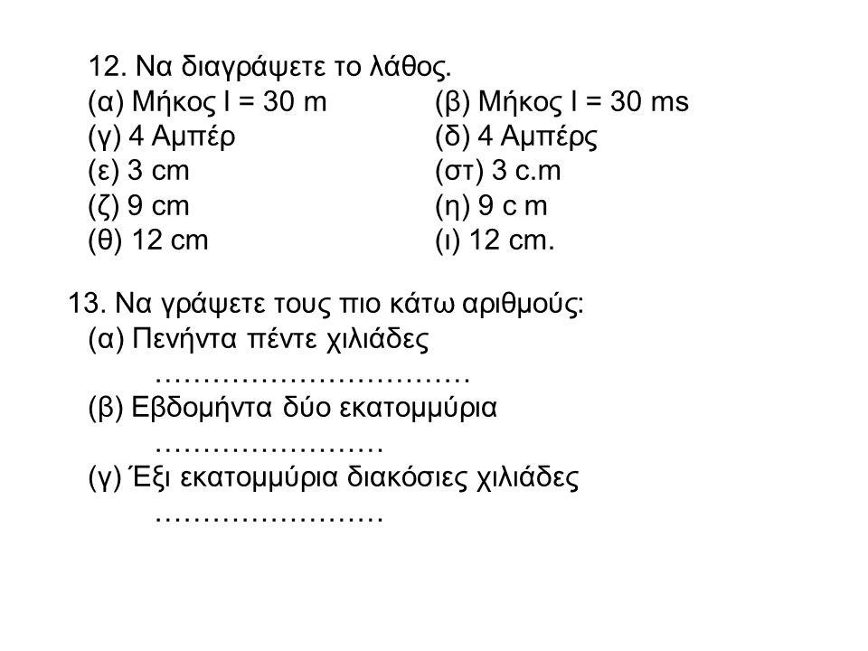 12. Να διαγράψετε το λάθος. (α) Μήκος l = 30 m(β) Μήκος l = 30 ms (γ) 4 Αμπέρ(δ) 4 Αμπέρς (ε) 3 cm(στ) 3 c.m (ζ) 9 cm(η) 9 c m (θ) 12 cm(ι) 12 cm. 13.