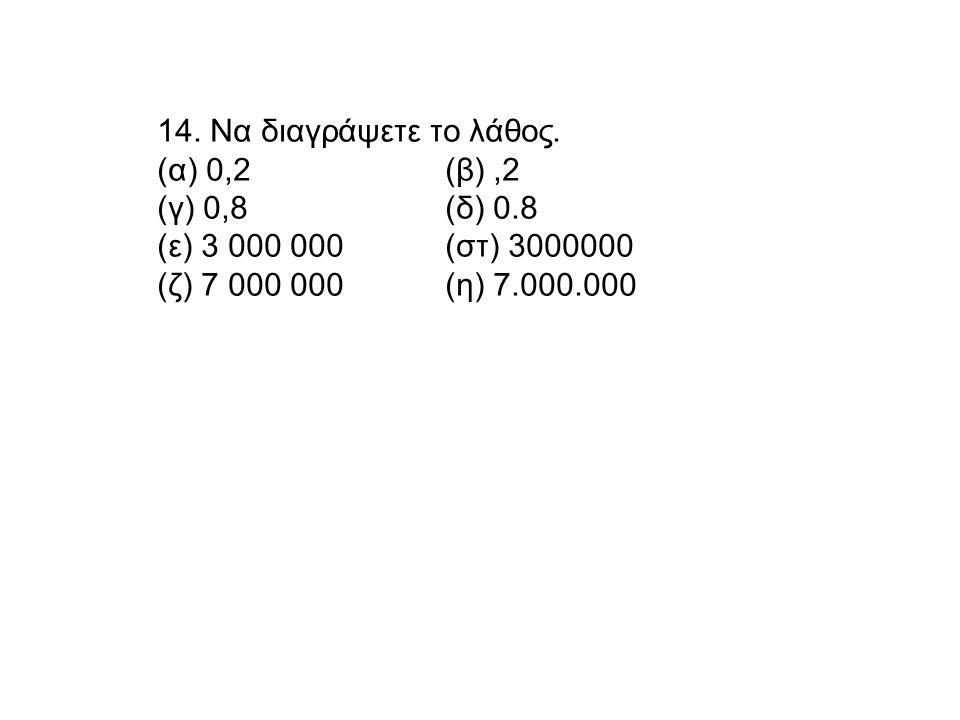 14. Να διαγράψετε το λάθος. (α) 0,2(β),2 (γ) 0,8(δ) 0.8 (ε) 3 000 000(στ) 3000000 (ζ) 7 000 000(η) 7.000.000