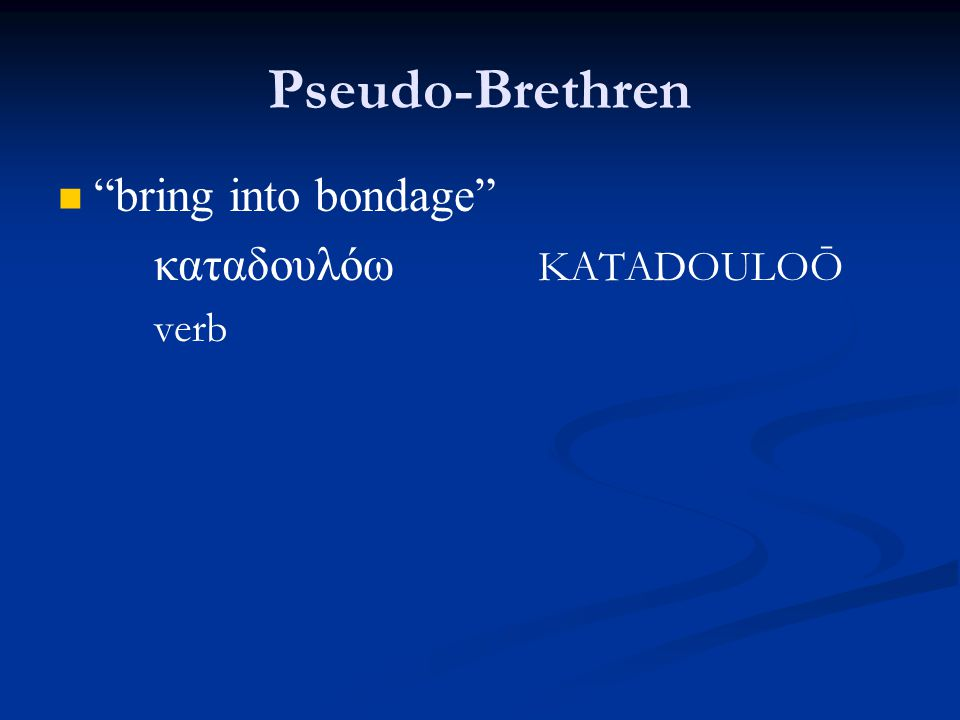 Pseudo-Brethren bring into bondage καταδουλόω KATADOULOŌ verb