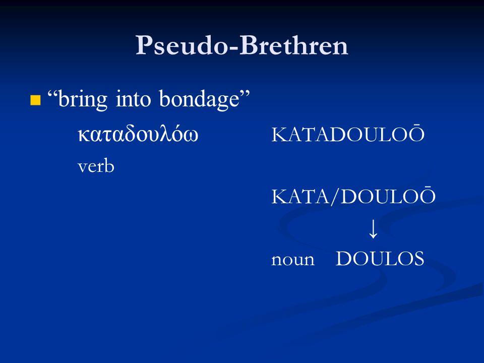 Pseudo-Brethren bring into bondage καταδουλόω KATADOULOŌ verb KATA/DOULOŌ ↓ noun DOULOS
