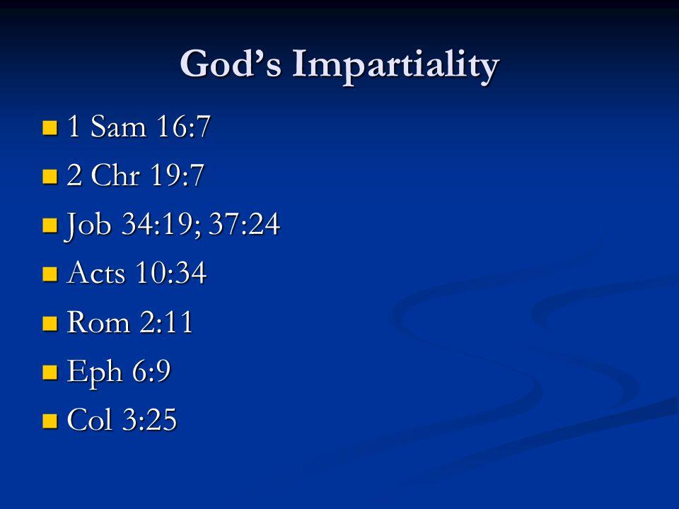 God's Impartiality 1 Sam 16:7 1 Sam 16:7 2 Chr 19:7 2 Chr 19:7 Job 34:19; 37:24 Job 34:19; 37:24 Acts 10:34 Acts 10:34 Rom 2:11 Rom 2:11 Eph 6:9 Eph 6:9 Col 3:25 Col 3:25