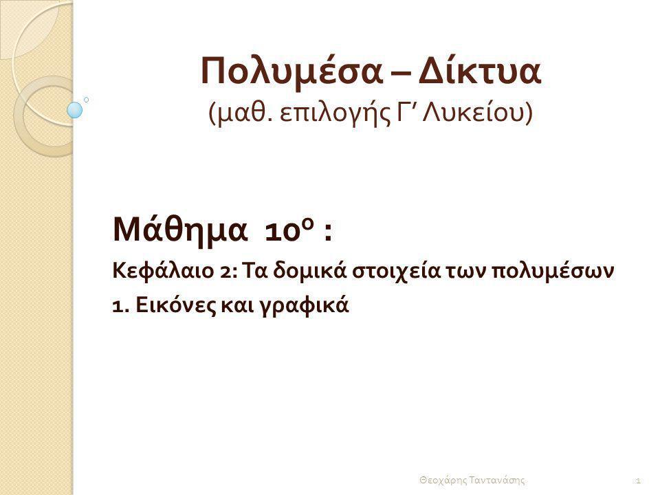 Πολυμέσα – Δίκτυα ( μαθ. επιλογής Γ ' Λυκείου ) Μάθημα 10 ο : Κεφάλαιο 2: Τα δομικά στοιχεία των πολυμέσων 1. Εικόνες και γραφικά 1 Θεοχάρης Ταντανάση