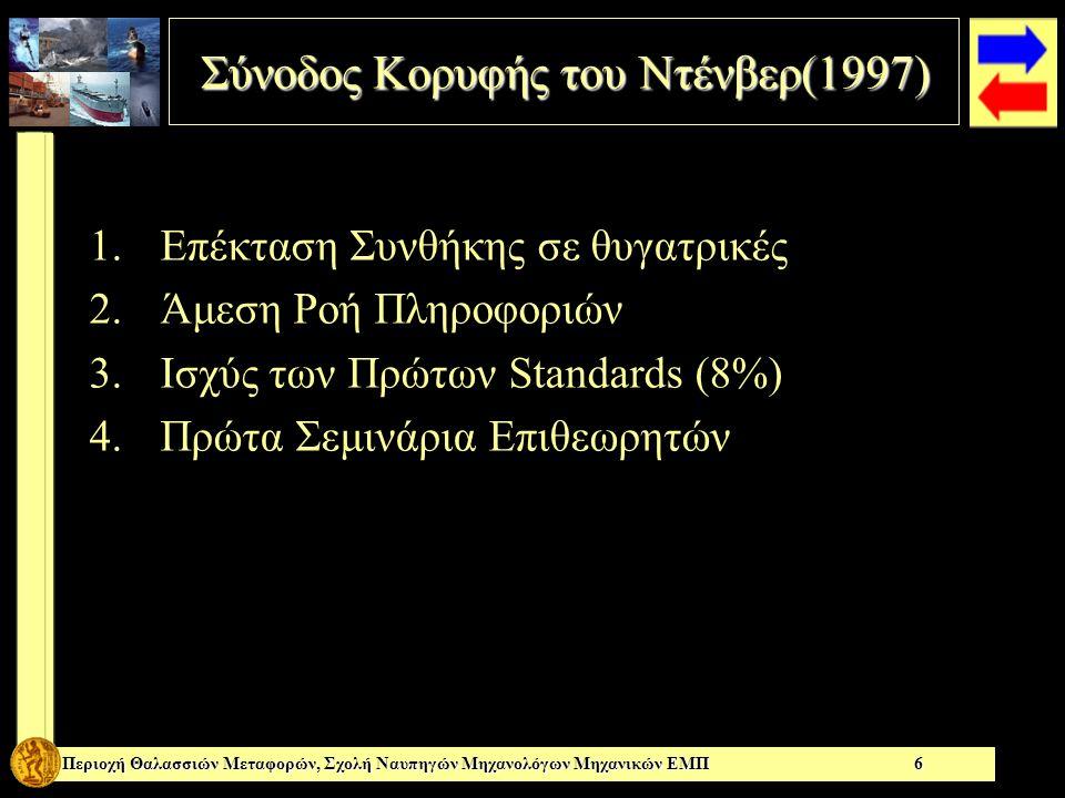 Σύνοδος Κορυφής του Ντένβερ(1997) Σύνοδος Κορυφής του Ντένβερ(1997) Περιοχή Θαλασσιών Μεταφορών, Σχολή Ναυπηγών Μηχανολόγων Μηχανικών ΕΜΠ 6 Α Β Γ Δ 1.Επέκταση Συνθήκης σε θυγατρικές 2.Άμεση Ροή Πληροφοριών 3.Ισχύς των Πρώτων Standards (8%) 4.Πρώτα Σεμινάρια Επιθεωρητών