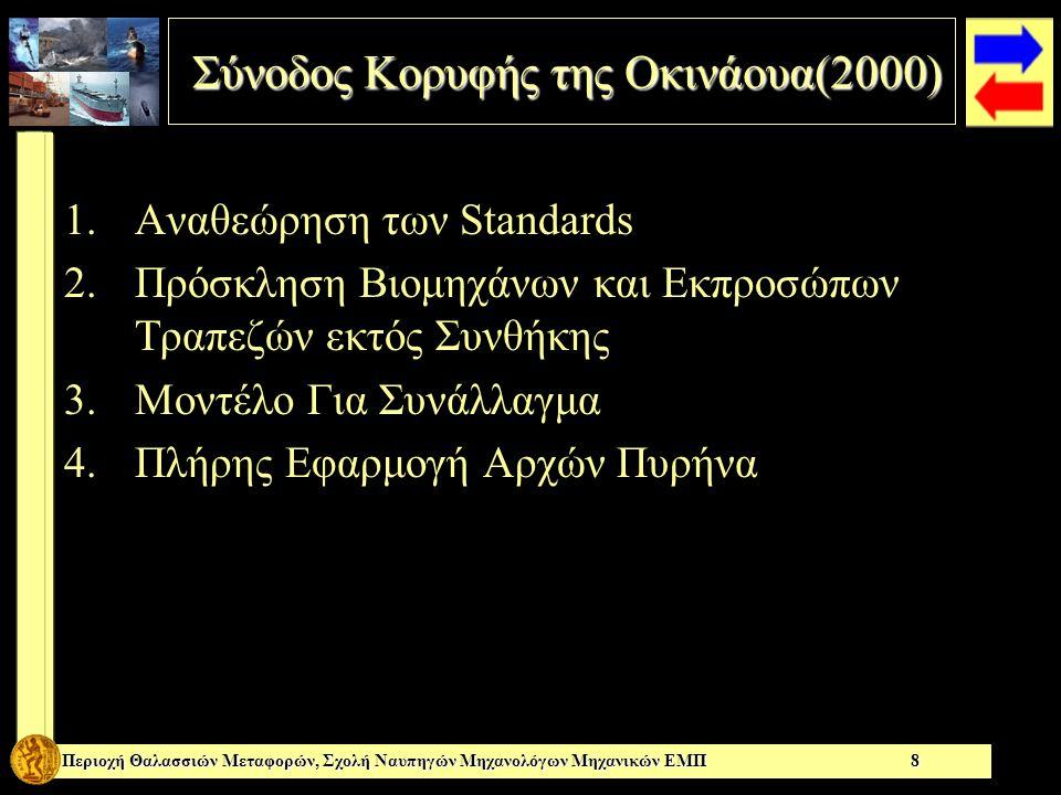 Σύνοδος Κορυφής της Οκινάουα(2000) Σύνοδος Κορυφής της Οκινάουα(2000) Περιοχή Θαλασσιών Μεταφορών, Σχολή Ναυπηγών Μηχανολόγων Μηχανικών ΕΜΠ 8 1.Αναθεώρηση των Standards 2.Πρόσκληση Βιομηχάνων και Εκπροσώπων Τραπεζών εκτός Συνθήκης 3.Μοντέλο Για Συνάλλαγμα 4.Πλήρης Εφαρμογή Αρχών Πυρήνα