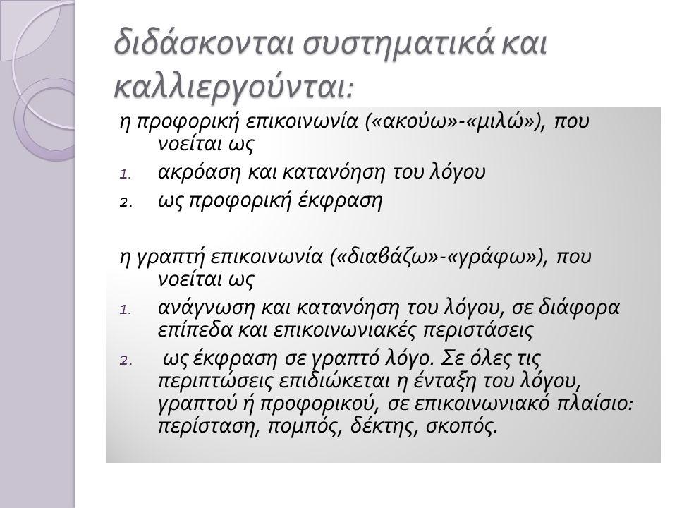 διδάσκ o νται συστηματικά και καλλιεργούνται : η π ροφορική ε π ικοινωνία (« ακούω »-« μιλώ »), π ου νοείται ως 1.