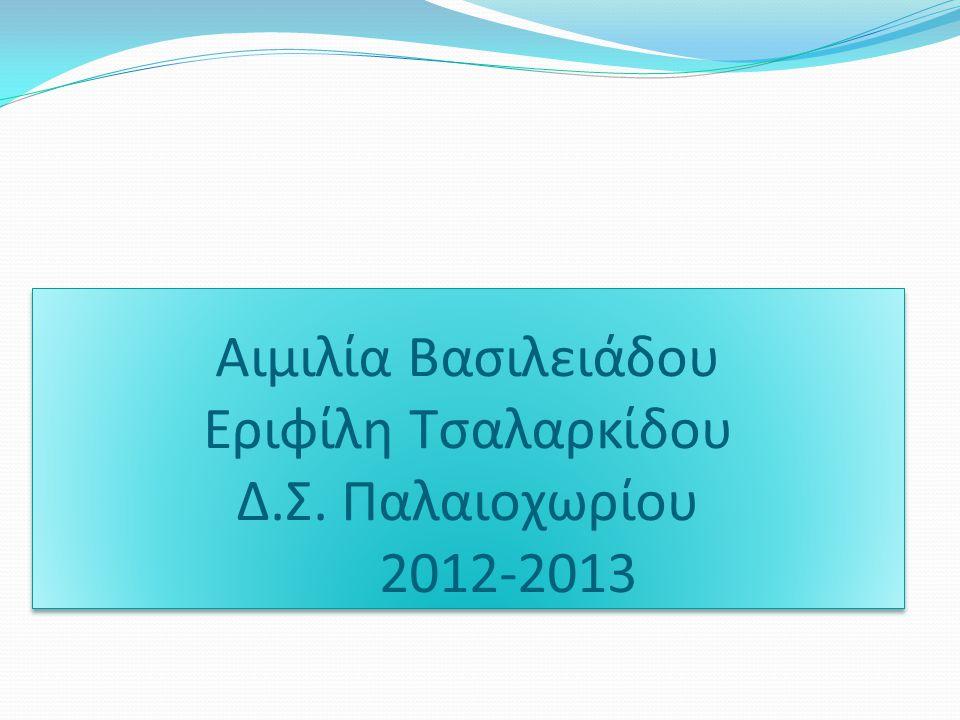 Αιμιλία Βασιλειάδου Εριφίλη Τσαλαρκίδου Δ.Σ. Παλαιοχωρίου 2012-2013