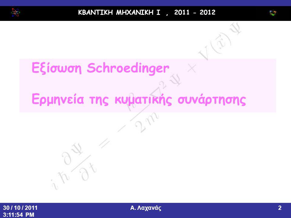 ΚΒΑΝΤΙΚΗ ΜΗΧΑΝΙΚΗ Ι, 2011 - 2012 Α. Λαχανάς30 / 10 / 2011 3:11:54 PM 2 Εξίσωση Schroedinger Ερμηνεία της κυματικής συνάρτησης