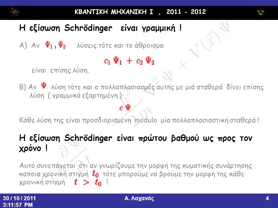 ΚΒΑΝΤΙΚΗ ΜΗΧΑΝΙΚΗ Ι, 2011 - 2012 Α. Λαχανάς30 / 10 / 2011 3:11:57 PM 4 Η εξίσωση Schrödinger είναι γραμμική ! Α) Αν λύσεις τότε και το άθροισμα είναι