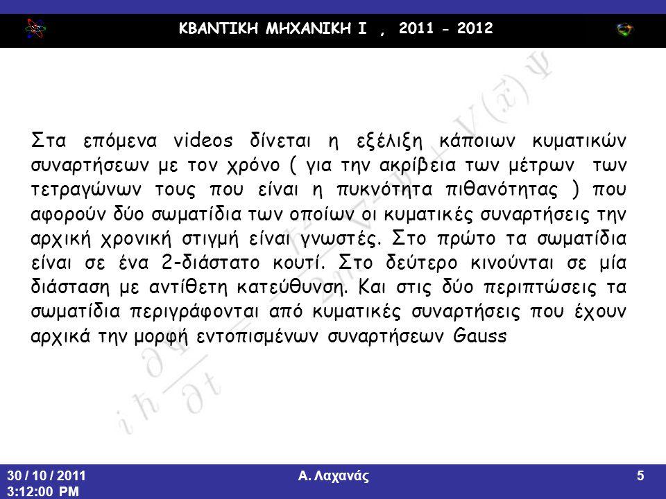 ΚΒΑΝΤΙΚΗ ΜΗΧΑΝΙΚΗ Ι, 2011 - 2012 Α. Λαχανάς30 / 10 / 2011 3:12:00 PM 5 Στα επόμενα videos δίνεται η εξέλιξη κάποιων κυματικών συναρτήσεων με τον χρόνο