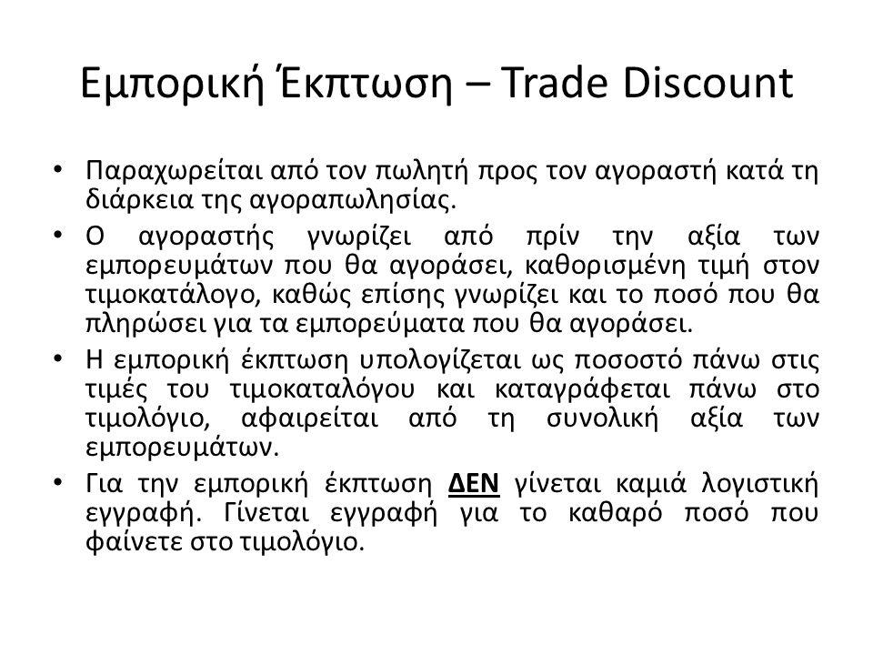 Εμπορική Έκπτωση – Trade Discount Παραχωρείται από τον πωλητή προς τον αγοραστή κατά τη διάρκεια της αγοραπωλησίας.