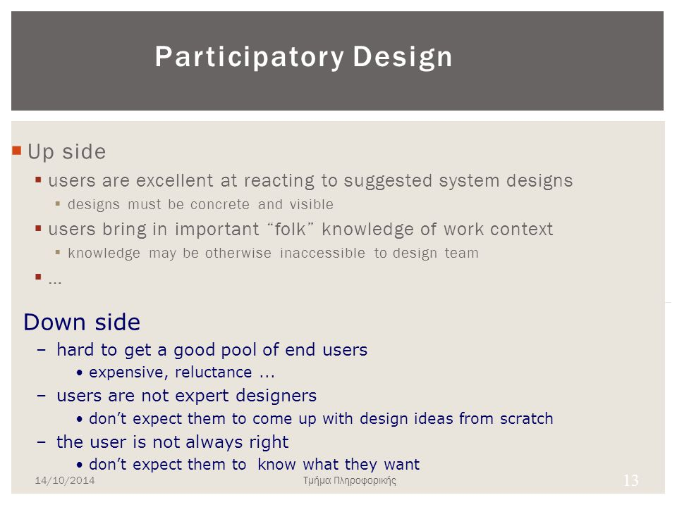 Participatory Design  Users are 1 st class members in the design process  active collaborators Vs passive participants  Users considered subject matter experts  know all about the work context  Iterative process  all design stages subject to revision 12 14/10/2014Τμήμα Πληροφορικής