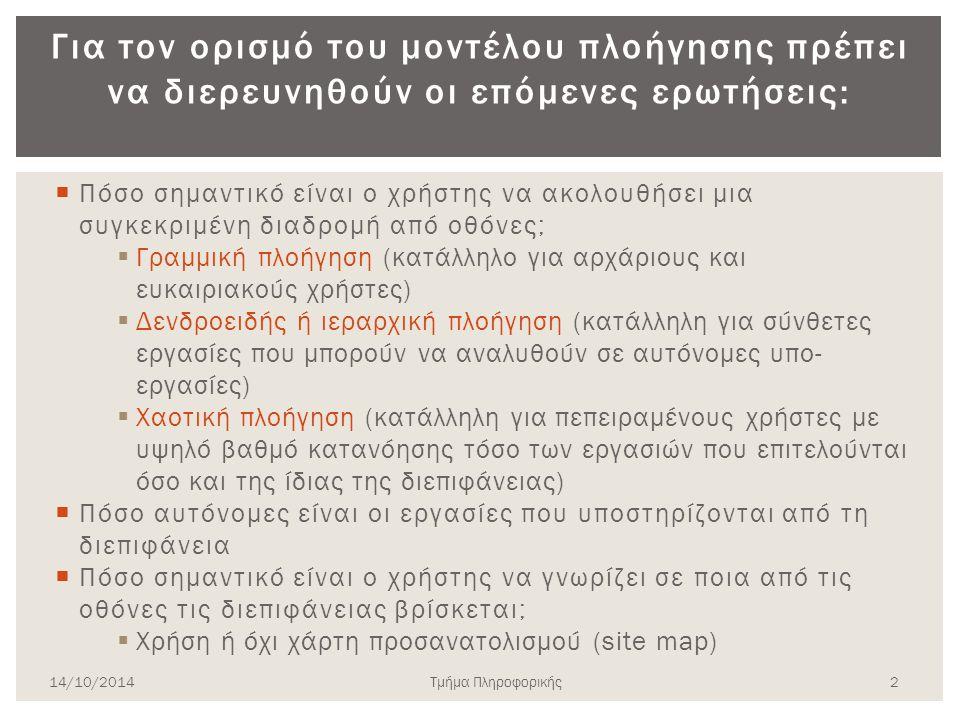 Ορισμός μοντέλου πλοήγησης  Τα μοντέλα πλοήγησης απαντούν στο ερώτημα με ποιο τρόπο θα κινείται ο χρήστης ανάμεσα σε διαφορετικές οθόνες του συστήματος  Από την πλευρά του σχεδιαστή το μοντέλο πλοήγησης λειτουργεί ως «Πίνακας Περιεχομένων» 1 14/10/2014Τμήμα Πληροφορικής