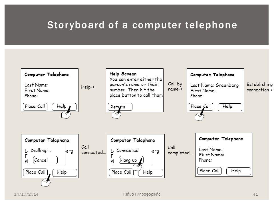 Storyboarding (I) Αποτελούν μια σειρά από αντιπροσωπευτικές οθόνες: Προέρχονται από τη λογική της σκηνοθεσίας στον κινηματογράφο Οι οθόνες αντιπροσωπεύουν σημαντικά χρονικά σημεία στην αλληλεπίδραση ανθρώπου -συστήματος Χρησιμοποιούνται για την οπτικοποίηση σεναρίων χρήσης με στόχο την αποσαφήνιση των: Διαδοχής υποεργασιών Ροής πληροφορίας Ενεργειών χρήστη Χρησιμοποιούνται σχετικά νωρίς στη σχεδίαση και συνήθως αμέσως μετά την καταγραφή των βασικών εργασιών και την ανάπτυξη σεναρίων χρήσης 14/10/2014 40 Τμήμα Πληροφορικής