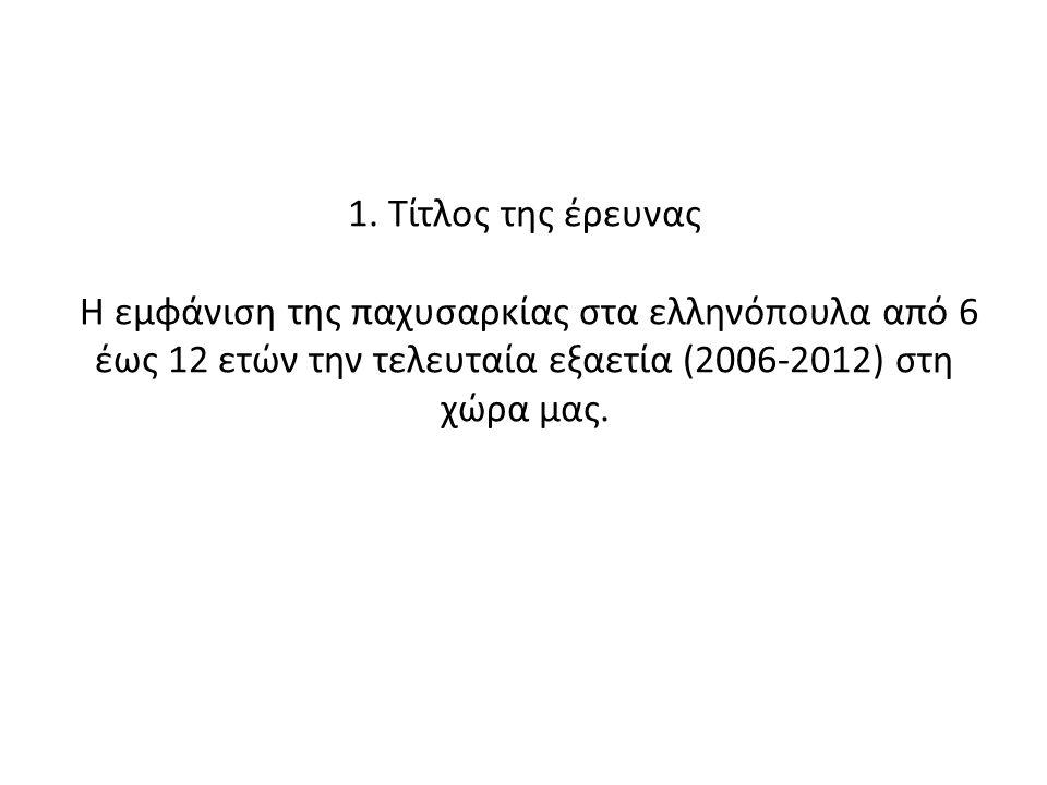 1. Τίτλος της έρευνας Η εμφάνιση της παχυσαρκίας στα ελληνόπουλα από 6 έως 12 ετών την τελευταία εξαετία (2006-2012) στη χώρα μας.